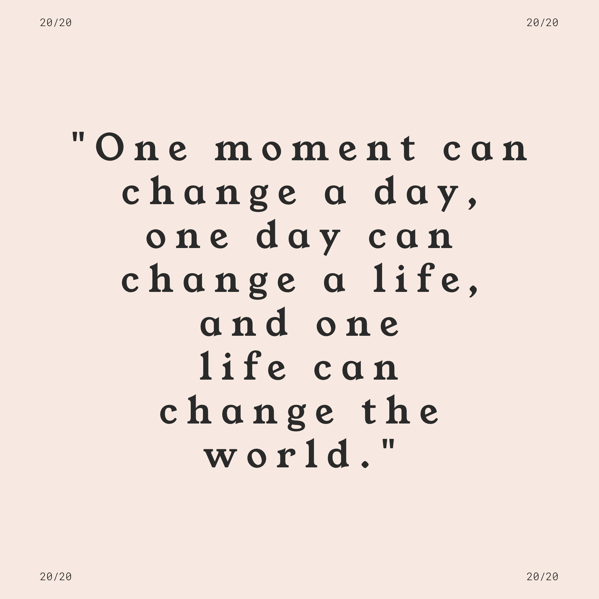 """""""One moment can change a day, one day can change a life, and one life can change the world."""""""