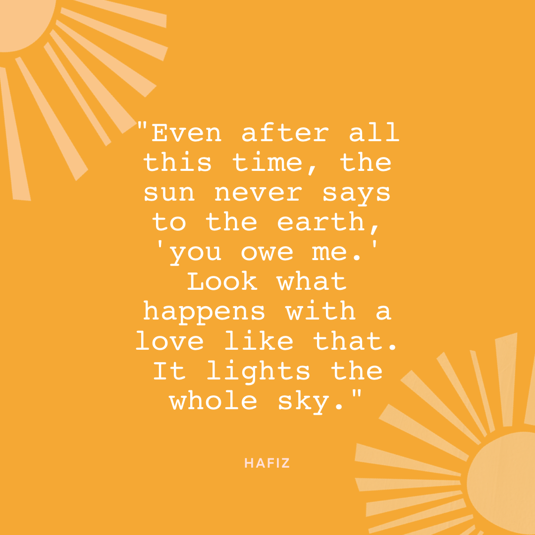 """""""Even after all this time, the sun never says to the earth, 'you owe me.' Look what happens with a love like that. It lights the whole sky."""" – Hafiz"""