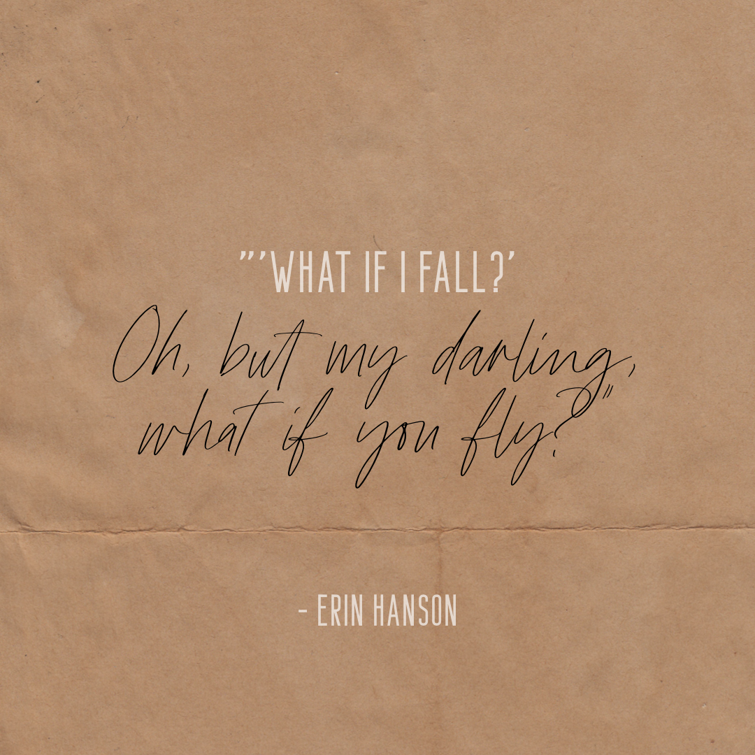 """""""'What if I fall?' Oh, but my darling, what if you fly?"""" – Erin Hanson"""